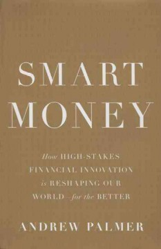 Smart Money : How High-stakes Financial Innovation Is Reshaping Our World - for the Better - Andrew Palmer