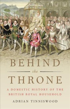 Behind the throne : a domestic history of the British royal household - Adrian Tinniswood