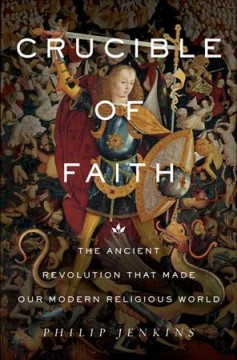 Crucible of Faith : The Ancient Revolution That Made Our Modern Religious World - Philip Jenkins