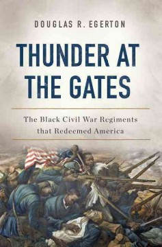 Thunder at the Gates : The Black Civil War Regiments That Redeemed America - Douglas R Egerton