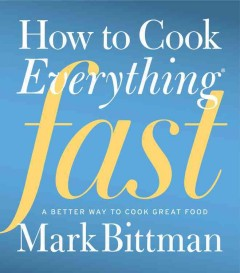 How to cook everything fast : a better way to cook great food - Mark Bittman