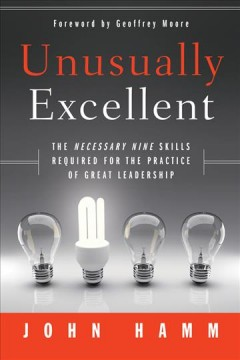 Unusually excellent : the necessary nine skills required for the practice of great leadership - John Hamm
