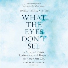 What the Eyes Don't See : A Story of Crisis, Resistance, and Hope in an American City - Mona Hanna-attisha