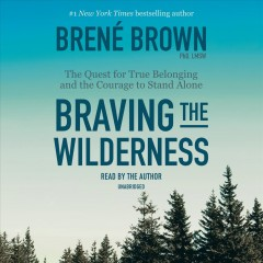 Braving the wilderness : the quest for true belonging and the courage to stand alone - Brené Brown