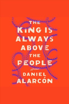 The king is always above the people : stories - Daniel Alarcón