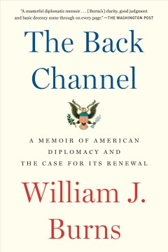 The back channel : a memoir of American diplomacy and the case for its renewal - William J.1956-author.(William Joseph) Burns