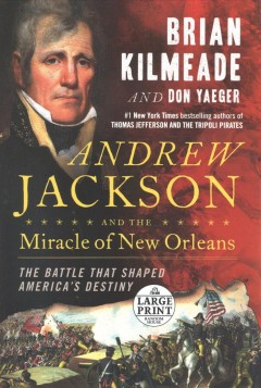 Andrew Jackson and the miracle of New Orleans : the battle that shaped America's destiny - Brian Kilmeade