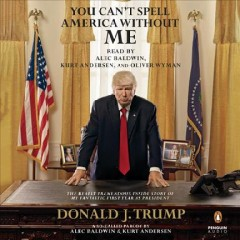 You can't spell America without me : the really tremendous inside story of my fantastic first year as President Donald J. Trump : a so-called parody - Alec Baldwin