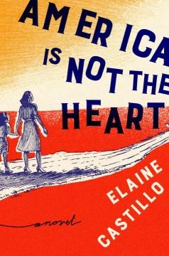 America is not the heart : a novel - Elaine Castillo