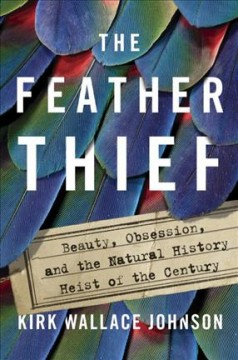 The feather thief : beauty, obsession, and the natural history heist of the century - Kirk Wallace Johnson