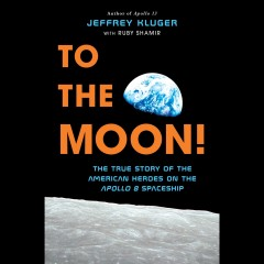 To the moon! : the true story of the American heroes on the Apollo 8 spaceship - Jeffrey Kluger
