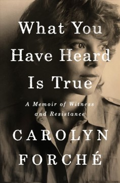 What You Have Heard Is True : A Memoir of Witness and Resistance - Carolyn Forché