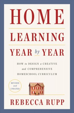 Home learning year by year : how to design a creative and comprehensive homeschool curriculum  - Rebecca Rupp