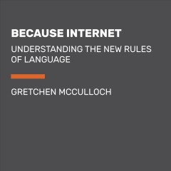 Because Internet : Understanding the New Rules of Language - Gretchen Mcculloch