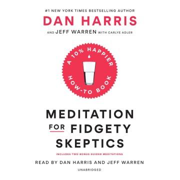 Meditation for fidgety skeptics : a 10% happier how-to book - Dan Harris