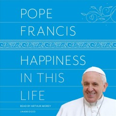 Happiness in this life : [a passionate meditation on earthly existence] - Pope Francis