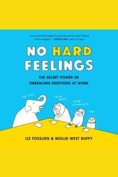 No hard feelings : the secret power of embracing emotions at work - Liz Fosslien