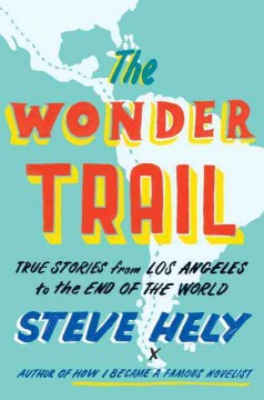 The wonder trail : true stories from Los Angeles to the end of the world - Steve Hely