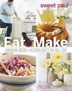 Sweet Paul eat & make : charming recipes and kitchen crafts you will love - Paul Lowe