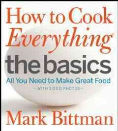 How to cook everything : the basics : all you need to make great food : with 1,000 photos - Mark Bittman