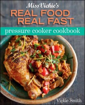 Miss Vickie's real food, real fast pressure cooker cookbook - Vicki (Vicki L.) Smith