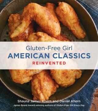 Gluten-free Girl American Classics Reinvented - Shauna James Ahern