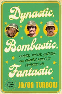 Dynastic, Bombastic, Fantastic : Reggie, Rollie, Catfish, and Charlie Finley's Swingin' A's - Jason Turbow