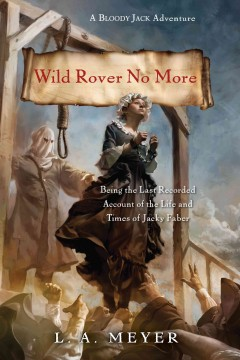Wild rover no more : being the last recorded account of the life & times of jacky faber - L. A. (Louis A.) Meyer