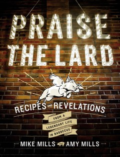 Praise the Lard : Recipes and Revelations from a Legendary Life in Barbecue - Mike; Mills Mills