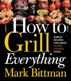 How to grill everything : simple recipes for great flame-cooked food. - Mark Bittman