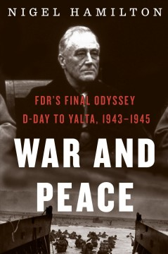 War and peace : FDR's final odyssey, D-Day to Yalta, 1943-1945 - Nigel Hamilton