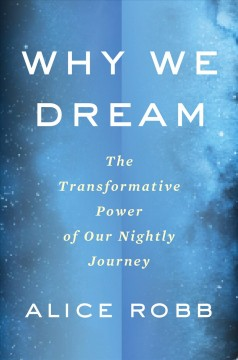 Why We Dream : The Transformative Power of Our Nightly Journey - Alice Robb