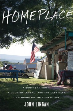 Homeplace : a Southern town, a country legend, and the last days of a mountaintop honky-tonk - John Lingan