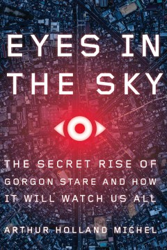 Eyes in the Sky : The Secret Rise of Gorgon Stare and How It Will Watch Us All - Arthur Holland Michel