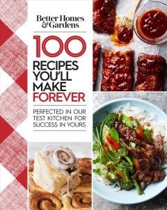 100 recipes you'll make forever perfected in our test kitchen for success in yours.