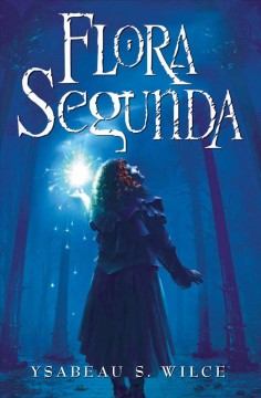 Flora segunda : being the magickal mishaps of a girl of spirit, her glass-gazing sidekick, two ominous butlers (one blue), a house with eleven thousand rooms, and a red dog - Ysabeau S Wilce