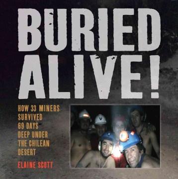 Buried alive! : how 33 miners survived 69 days deep under the Chilean desert - Elaine Scott
