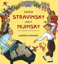 When Stravinsky met Nijinsky : two artists, their ballet, and one extraordinary riot (Ages 5-8) - Lauren Stringer
