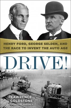 Drive! Henry Ford, George Selden, and the Race to Invent the Auto Age - Lawrence Goldstone