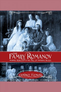 The family Romanov : murder, rebellion, and the fall of Imperial Russia - Candace Fleming