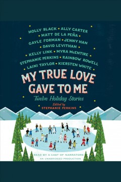 My true love gave to me : [twelve holiday stories] - Stephanie Perkins
