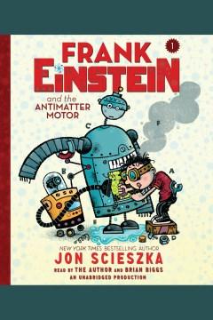 Frank einstein and the antimatter motor : Frank Einstein Series, Book 1. Jon Scieszka. - Jon Scieszka
