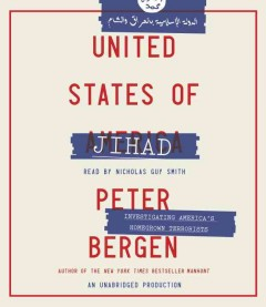 United States of Jihad : the untold story of Americans fighting for radical Islam - Peter L Bergen