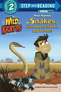 Wild reptiles : snakes, crocodiles, lizards, and turtles! - Martin Kratt