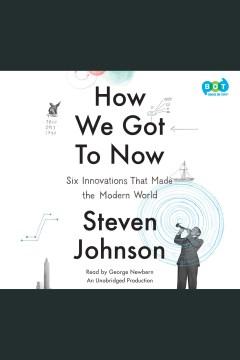 How we got to now : Six Innovations That Made the Modern World. Steven Johnson. - Steven Johnson