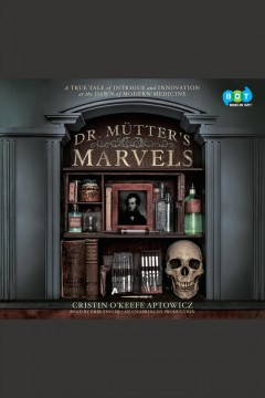 Dr. Mütter's marvels : a true tale of intrigue and innovation at the dawn of modern medicine - Cristin O'Keefe Aptowicz