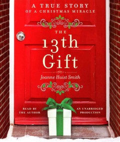 The 13th gift : a true story of a Christmas miracle - Joanne Huist Smith
