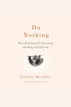Do Nothing How to Break Away from Overworking, Overdoing, and Underliving : - Celeste Headlee