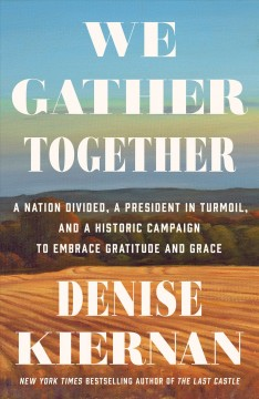 We Gather Together : A Nation Divided, a President in Turmoil, and a Historic Campaign to Embrace Gratitude and Grace - Denise Kiernan