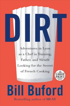 Dirt : Adventures in Lyon As a Chef in Training, Father, and Sleuth Looking for the Secret of French Cooking - Bill Buford